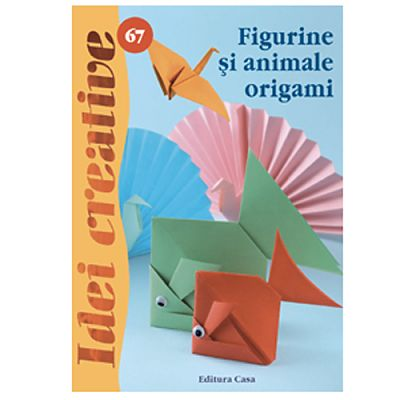 Editura Casa Figurine si animale origami - Idei Creative 67